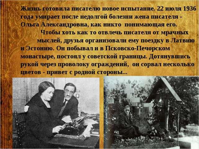 Жизнь готовила писателю новое испытание. 22 июля 1936 года умирает после недо...