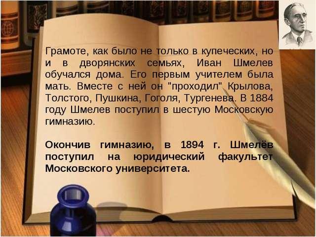 Грамоте, как было не только в купеческих, но и в дворянских семьях, Иван Шмел...