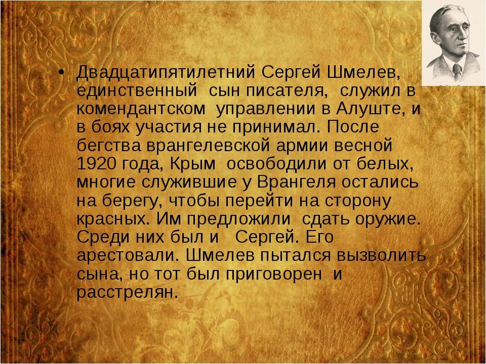 Двадцатипятилетний Сергей Шмелев, единственный сын писателя, служил в коменд...