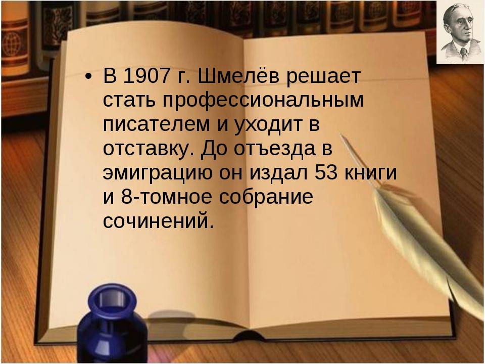 В 1907 г. Шмелёв решает стать профессиональным писателем и уходит в отставку....