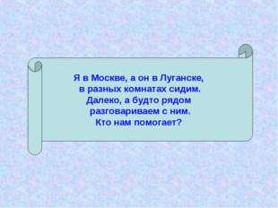 Я в Москве, а он в Луганске, в разных комнатах сидим. Далеко, а будто рядом р