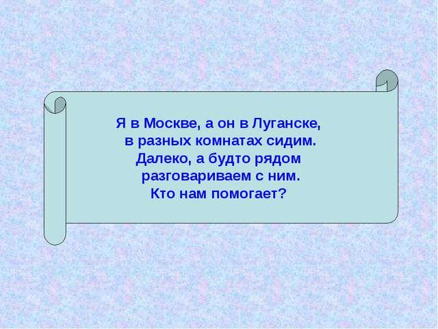 Я в Москве, а он в Луганске, в разных комнатах сидим. Далеко, а будто рядом р...