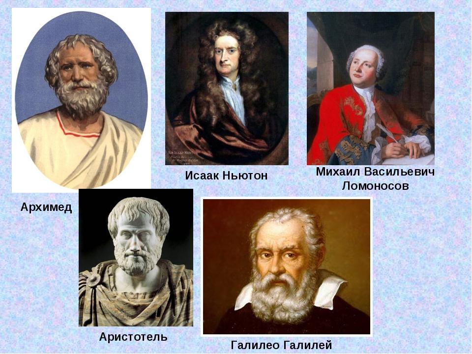 Архимед Аристотель Галилео Галилей Исаак Ньютон Михаил Васильевич Ломоносов