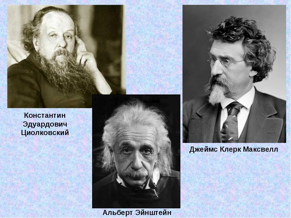 Джеймс Клерк Максвелл Константин Эдуардович Циолковский Альберт Эйнштейн
