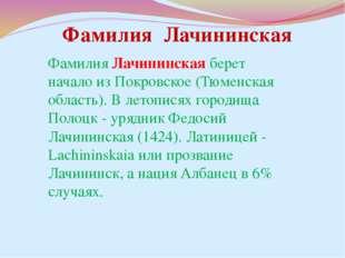 Фамилия Лачининская берет начало из Покровское (Тюменская область). В летопис