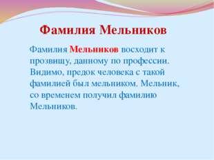 Фамилия Мельников восходит к прозвищу, данному по профессии. Видимо, предок ч