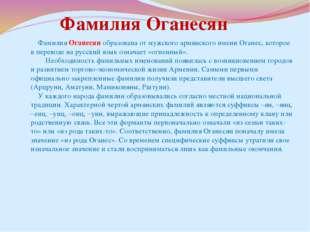Фамилия Оганесян образована от мужского армянского имени Оганес, которое в п