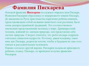 Основой фамилии Пискарева послужило мирское имя Пискарь. Фамилия Пискарев обр