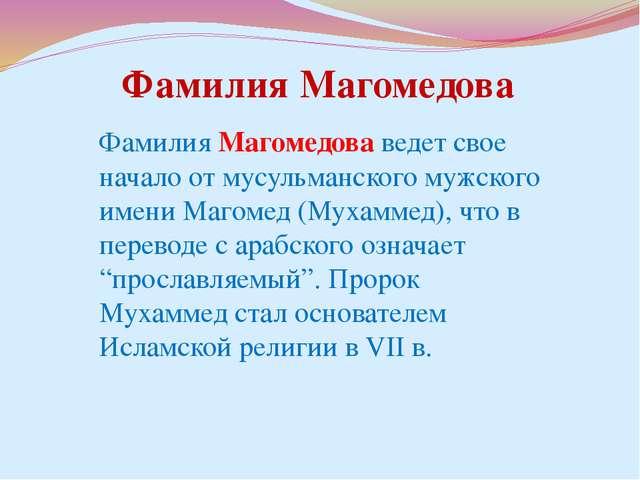 Фамилия Магомедова ведет свое начало от мусульманского мужского имени Магомед...