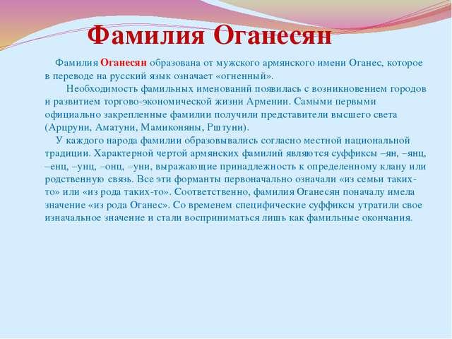 Фамилия Оганесян образована от мужского армянского имени Оганес, которое в п...