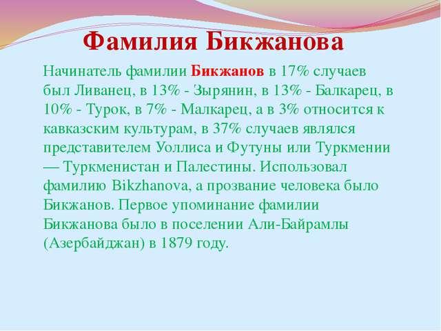 Начинатель фамилии Бикжанов в 17% случаев был Ливанец, в 13% - Зырянин, в 13%...