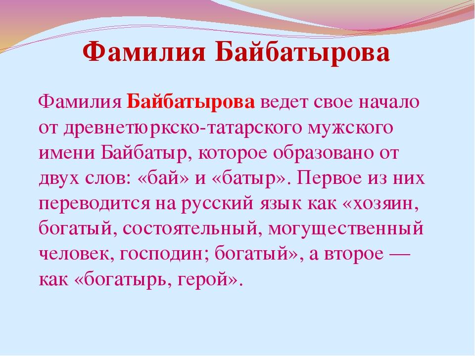 Фамилия Байбатырова ведет свое начало от древнетюркско-татарского мужского им...