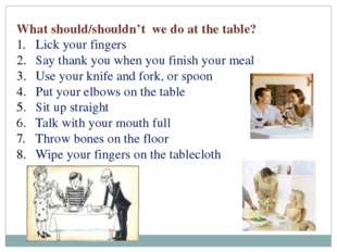 What should/shouldn't we do at the table? Lick your fingers Say thank you whe
