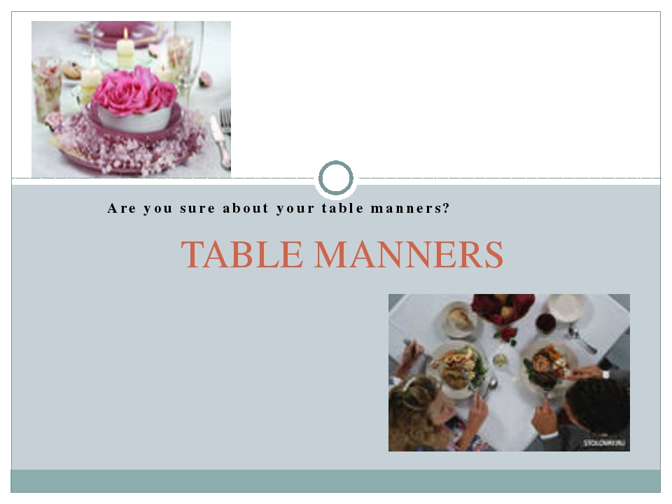 Are you sure about your table manners? TABLE MANNERS