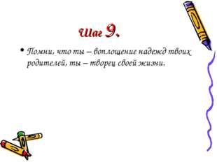 Шаг 9. Помни, что ты – воплощение надежд твоих родителей, ты – творец своей ж