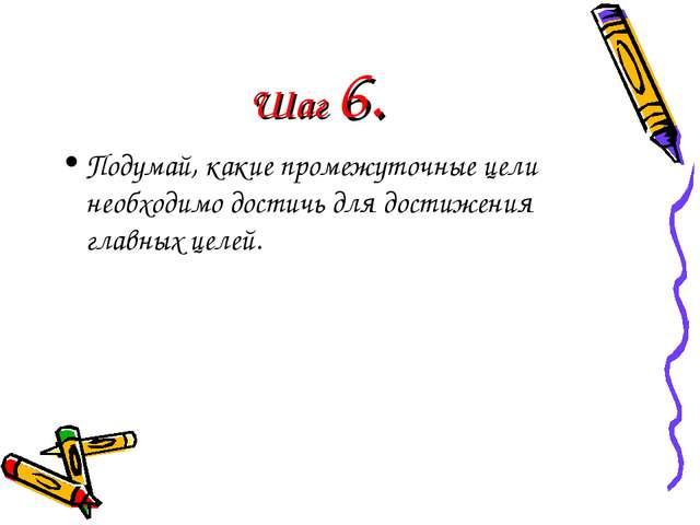 Шаг 6. Подумай, какие промежуточные цели необходимо достичь для достижения гл...