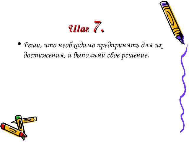 Шаг 7. Реши, что необходимо предпринять для их достижения, и выполняй свое ре...