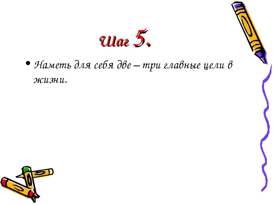 Шаг 5. Наметь для себя две – три главные цели в жизни.