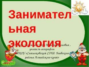 Автор : Еременко Вера Константиновна , учитель географии МКОУ «Ситниковская С