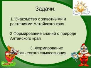 Задачи: 1. Знакомство с животными и растениями Алтайского края 2.Формирование