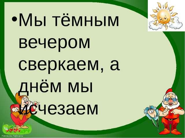 Мы тёмным вечером сверкаем, а днём мы исчезаем FokinaLida.75@mail.ru