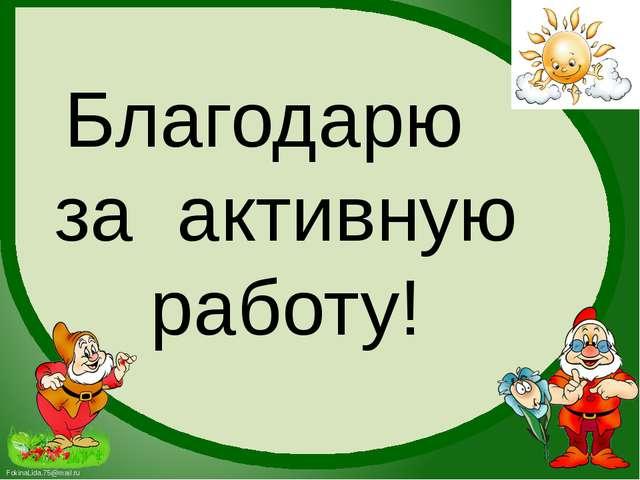 Благодарю за активную работу! FokinaLida.75@mail.ru