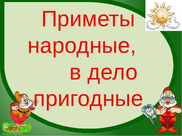 Приметы народные, в дело пригодные FokinaLida.75@mail.ru