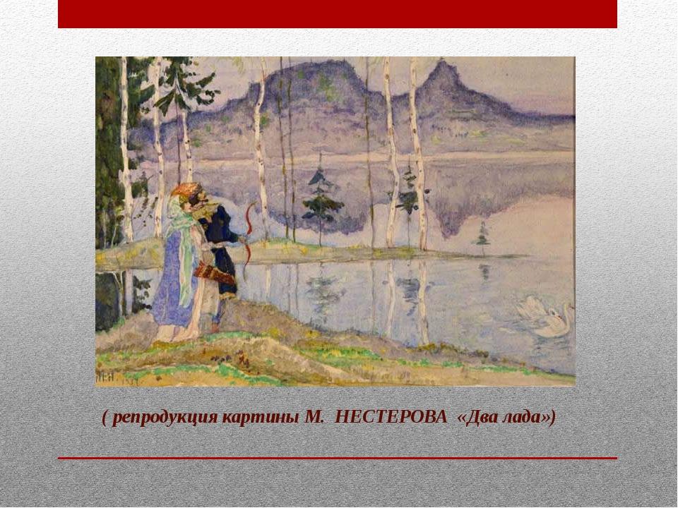 ( репродукция картины М. НЕСТЕРОВА «Два лада»)