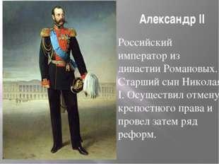 Александр II Российский император из династии Романовых. Старший сын Николая