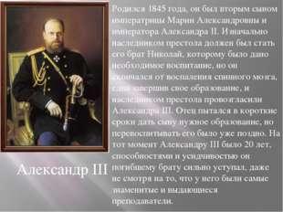 Александр III Родился 1845 года, он был вторым сыном императрицы Марии Алекса
