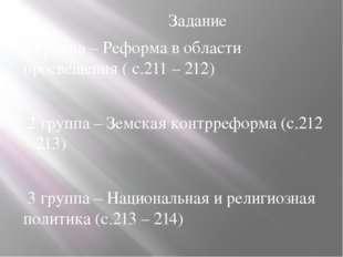 Задание 1 группа – Реформа в области просвещения ( с.211 – 212) 2 группа – З