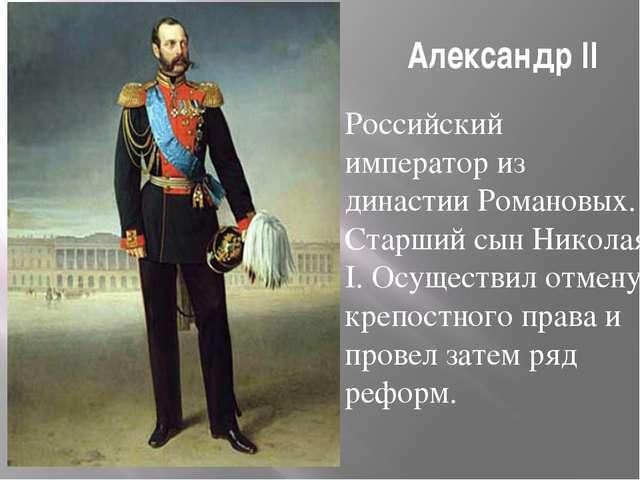 Александр II Российский император из династии Романовых. Старший сын Николая...
