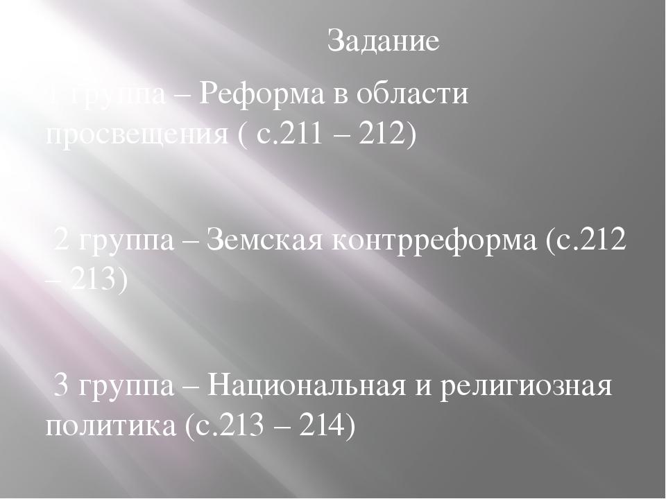 Задание 1 группа – Реформа в области просвещения ( с.211 – 212) 2 группа – З...