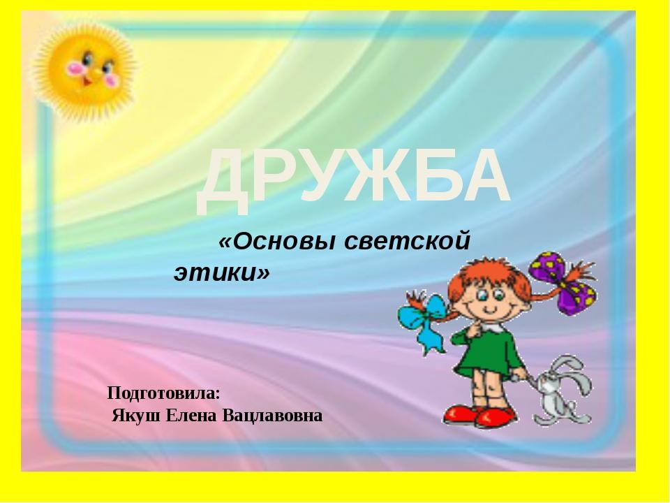 ДРУЖБА «Основы светской этики» Подготовила: Якуш Елена Вацлавовна