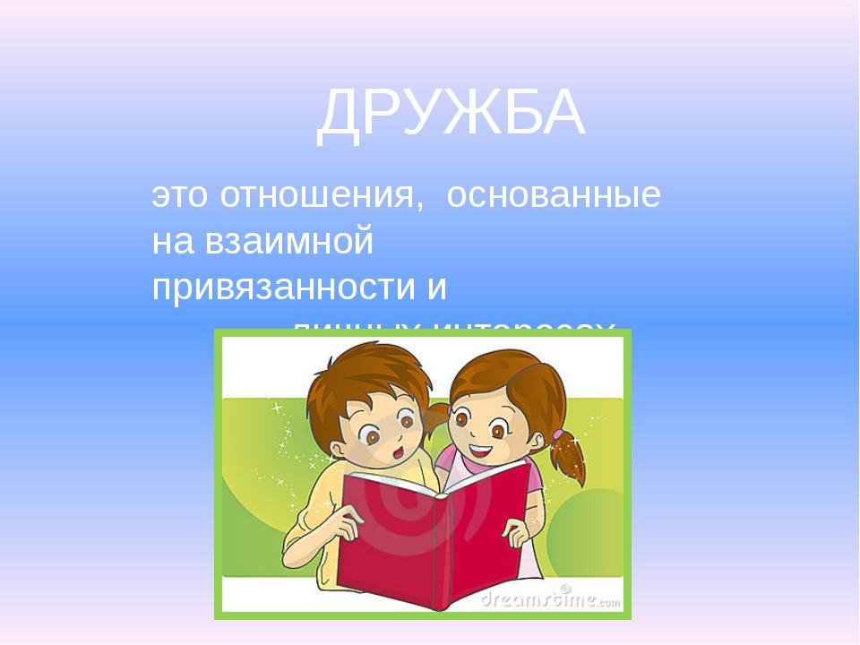 ДРУЖБА это отношения, основанные на взаимной привязанности и личных интересах.
