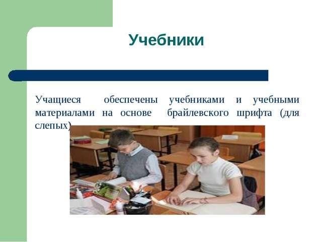 Учебники Учащиеся обеспечены учебниками и учебными материалами на основе брай...