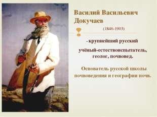 - крупнейший русский учёный-естествоиспытатель, геолог, почвовед. Основатель