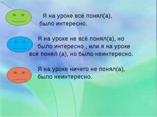 Я на уроке всё понял(а), было интересно. Я на уроке не всё понял(а), но было