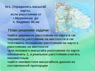 №1. Определить масштаб карты, если расстояние от г.Мурманска до п. Видяево 80