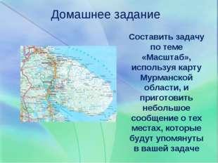 Домашнее задание Составить задачу по теме «Масштаб», используя карту Мурманск