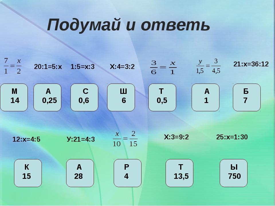 Подумай и ответь 20:1=5:х Х:4=3:2 12:х=4:5 25:х=1:30 Х:3=9:2 1:5=х:3 21:х=36:...