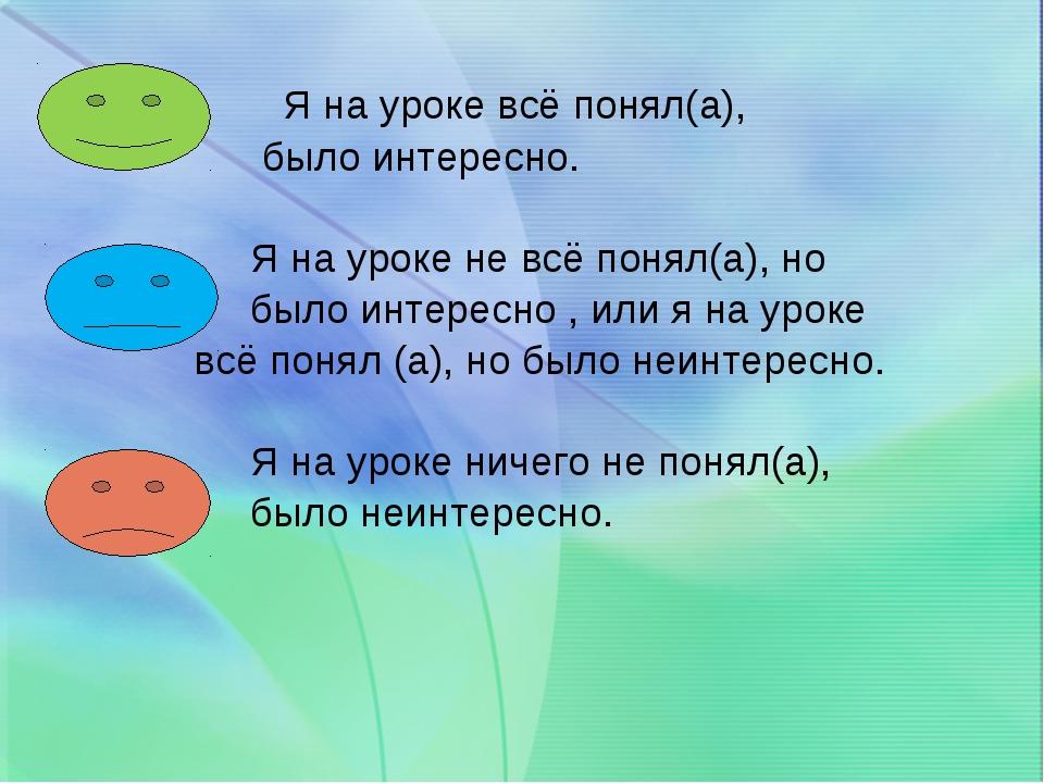 Я на уроке всё понял(а), было интересно. Я на уроке не всё понял(а), но было...