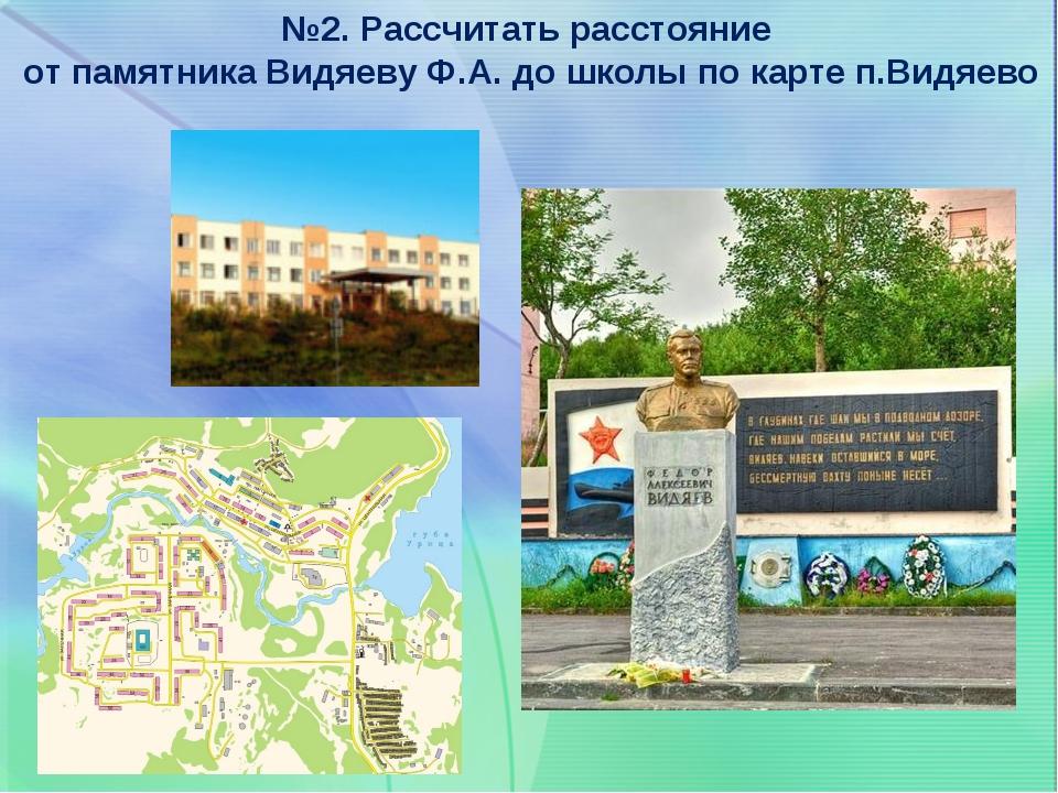 №2. Рассчитать расстояние от памятника Видяеву Ф.А. до школы по карте п.Видяево