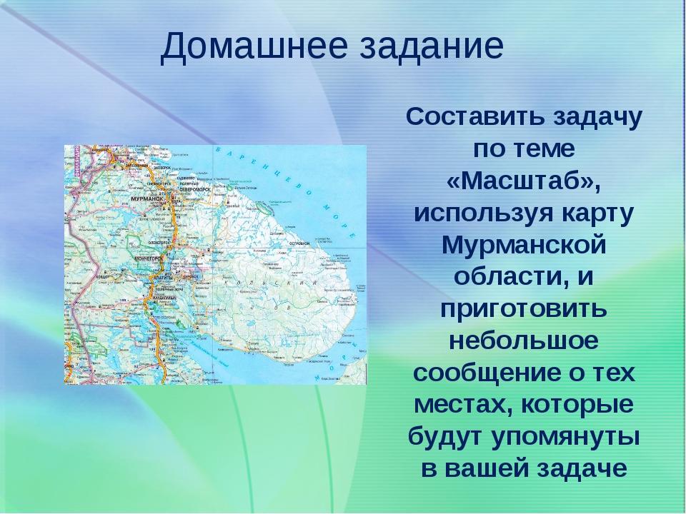 Домашнее задание Составить задачу по теме «Масштаб», используя карту Мурманск...
