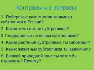 Контрольные вопросы: 1- Побережье какого моря занимают субтропики в России? 2