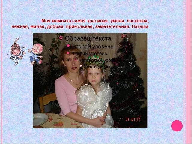Моя мамочка самая красивая, умная, ласковая, нежная, милая, добрая, прикольн...