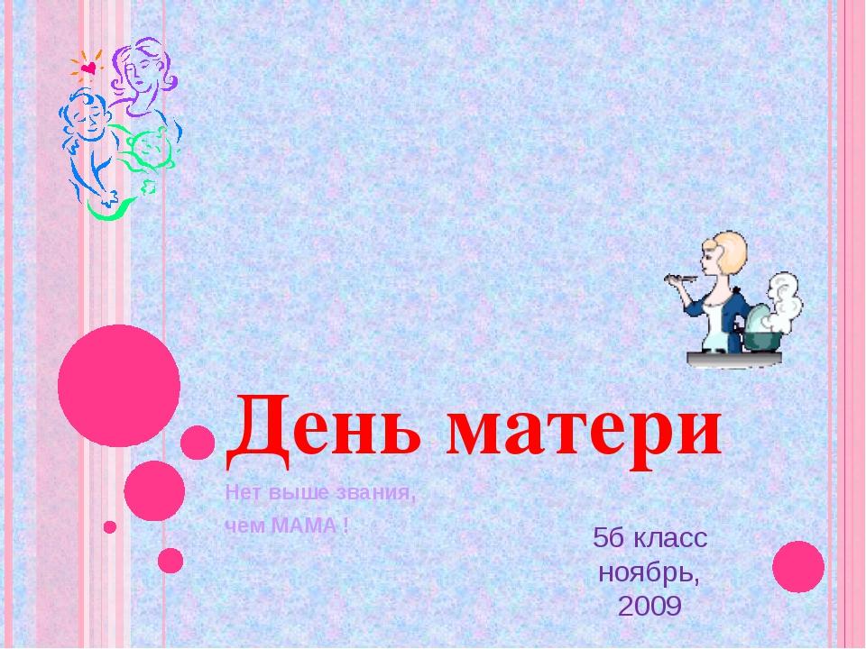 День матери Нет выше звания, чем МАМА ! 5б класс ноябрь, 2009