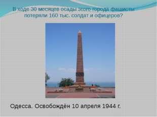 В ходе 30 месяцев осады этого города фашисты потеряли 160 тыс. солдат и офице