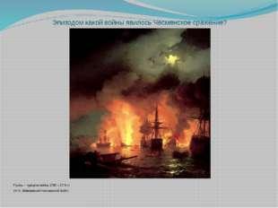 Эпизодом какой войны явилось Чесменское сражение? Русско – турецкая война 176
