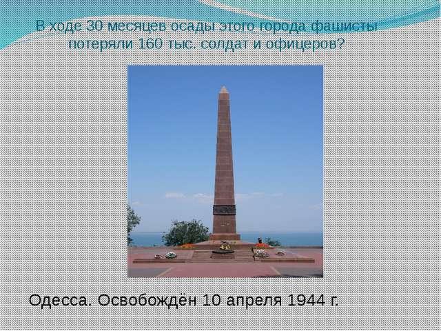 В ходе 30 месяцев осады этого города фашисты потеряли 160 тыс. солдат и офице...